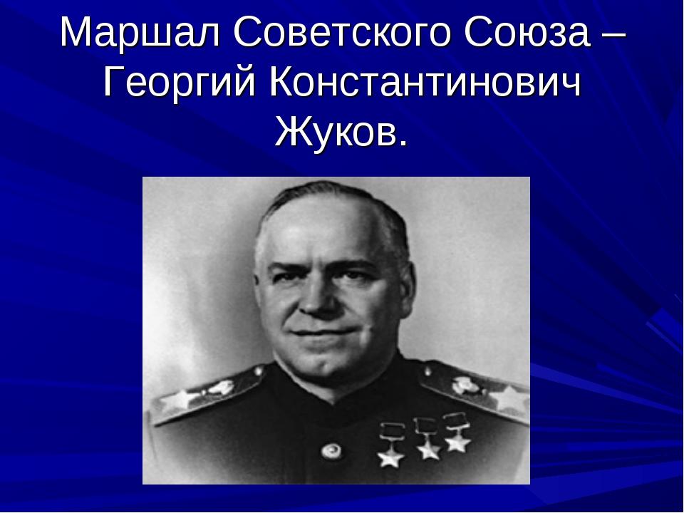 Маршал Советского Союза – Георгий Константинович Жуков.