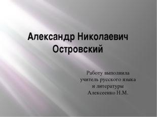 Александр Николаевич Островский Работу выполнила учитель русского языка и лит