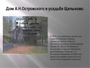 Дом А.Н.Островского в усадьбе Щелыково. В 1867 году произошло важное для семь