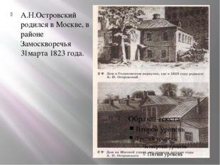 А.Н.Островский родился в Москве, в районе Замоскворечья 31марта 1823 года.