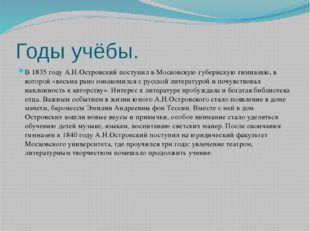 Годы учёбы. В 1835 году А.Н.Островский поступил в Московскую губернскую гимна