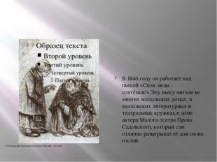 В 1846 году он работает над пьесой «Свои люди – сочтёмся!».Эту пьесу читали