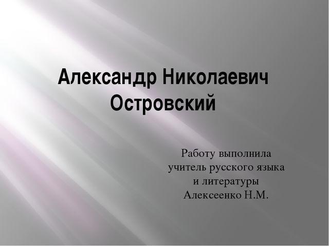 Александр Николаевич Островский Работу выполнила учитель русского языка и лит...