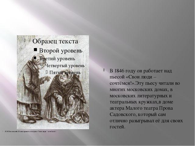 В 1846 году он работает над пьесой «Свои люди – сочтёмся!».Эту пьесу читали...