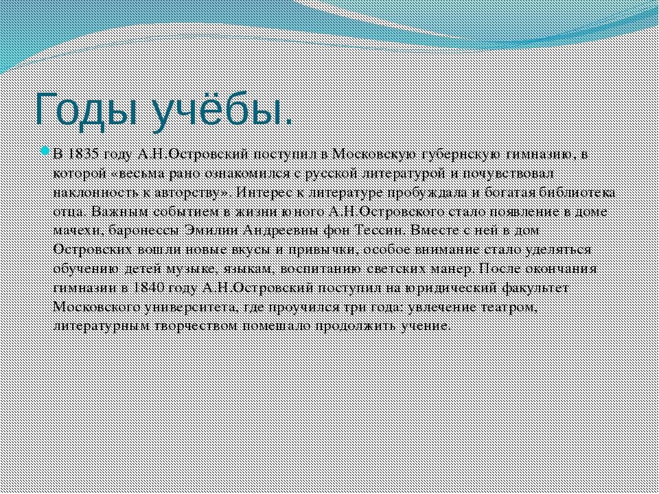 Годы учёбы. В 1835 году А.Н.Островский поступил в Московскую губернскую гимна...