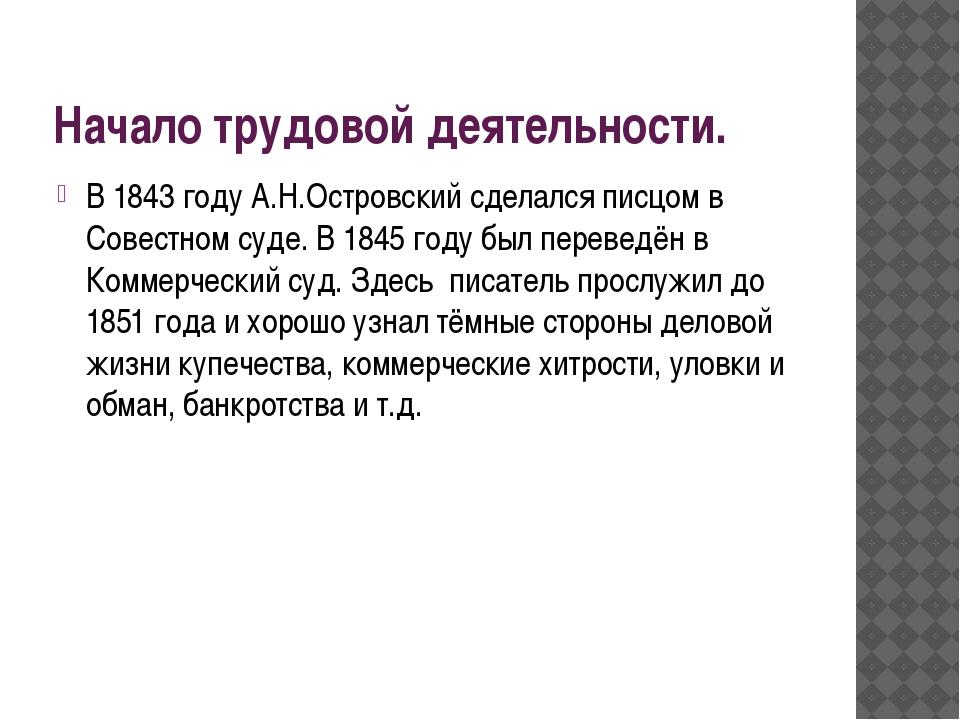 Начало трудовой деятельности. В 1843 году А.Н.Островский сделался писцом в Со...