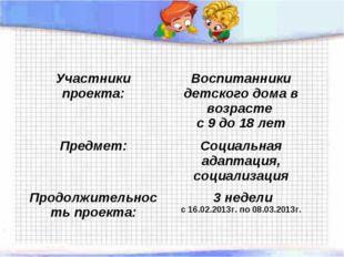 Участники проекта: Воспитанники детского дома в возрасте с 9 до 18 лет Предм