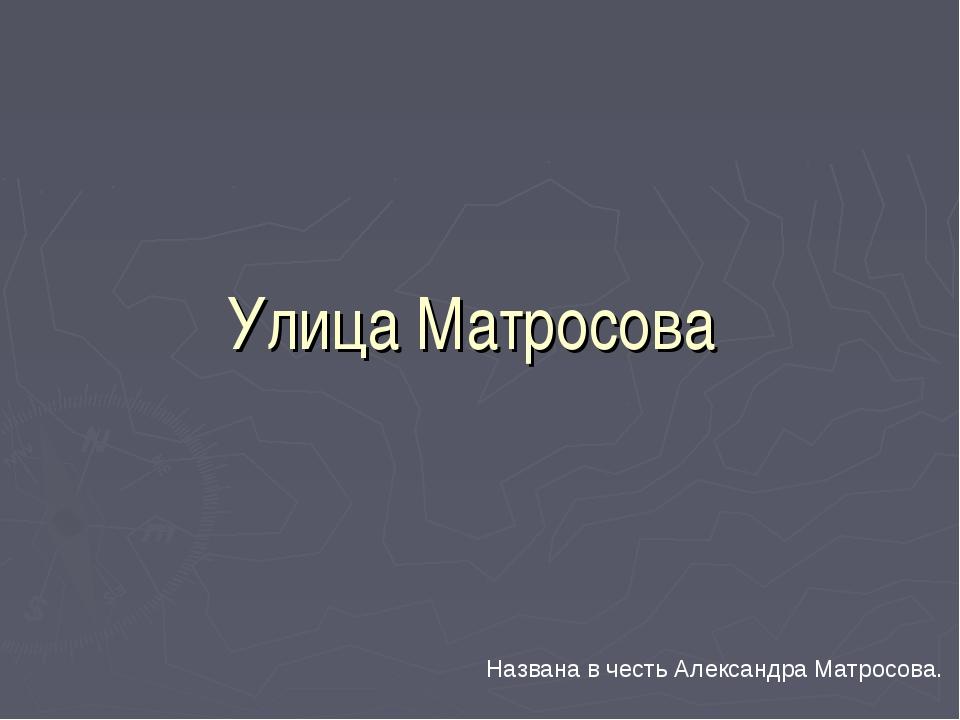 Улица Матросова Названа в честь Александра Матросова.