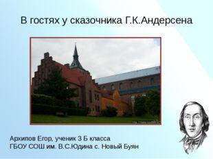 В гостях у сказочника Г.К.Андерсена Архипов Егор, ученик 3 Б класса ГБОУ СОШ