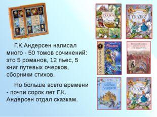 Г.К.Андерсен написал много - 50 томов сочинений: это 5 романов, 12 пьес,
