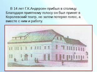 В 14 лет Г.К.Андерсен прибыл в столицу. Благодаря приятному голосу он был пр