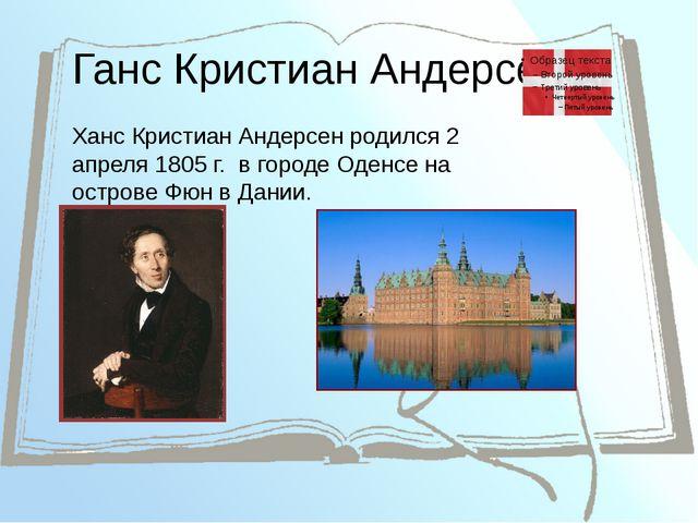Ганс Кристиан Андерсен Ханс Кристиан Андерсен родился 2 апреля 1805г. в горо...