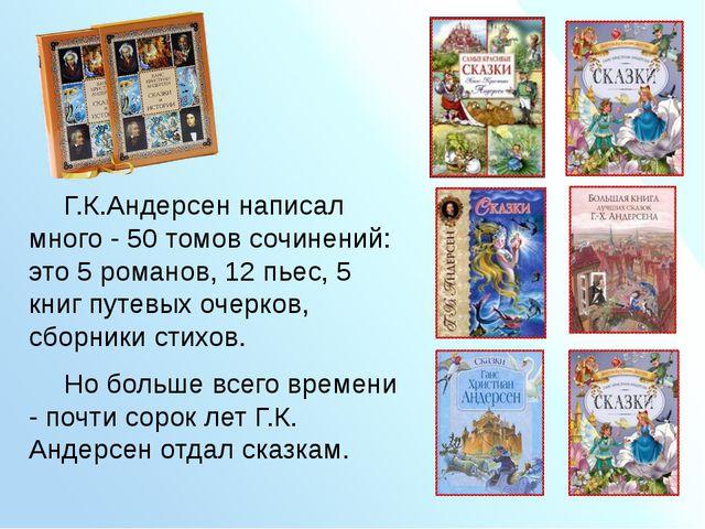 Г.К.Андерсен написал много - 50 томов сочинений: это 5 романов, 12 пьес,...