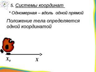 5. Системы координат Положение тела определяется одной координатой * Одномерн
