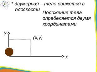 * двумерная – тело движется в плоскости Положение тела определяется двумя коо