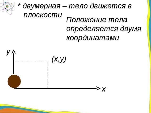 * двумерная – тело движется в плоскости Положение тела определяется двумя коо...