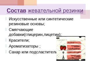 Состав жевательной резинки Искусственные или синтетические резиновые основы;