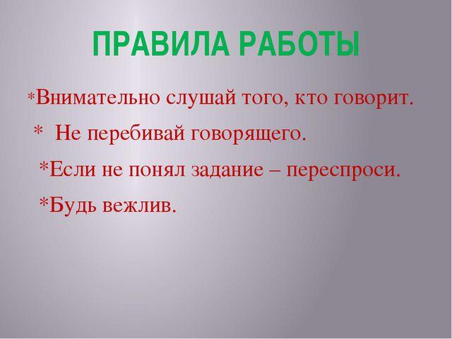 ПРАВИЛА РАБОТЫ *Внимательно слушай того, кто говорит. * Не перебивай говоряще...