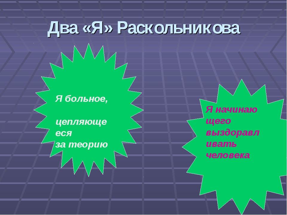 Два «Я» Раскольникова Я больное, цепляющееся за теорию Я начинаю щего выздора...