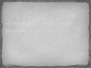 «Откуда есть пошла земля русская…»