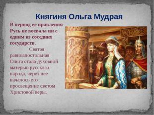Княгиня Ольга Мудрая В период ее правления Русь не воевала ни с одним из сосе