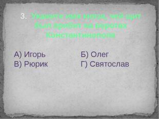 3. Укажите имя князя, чей щит был прибит на воротах Константинополя А) Игорь
