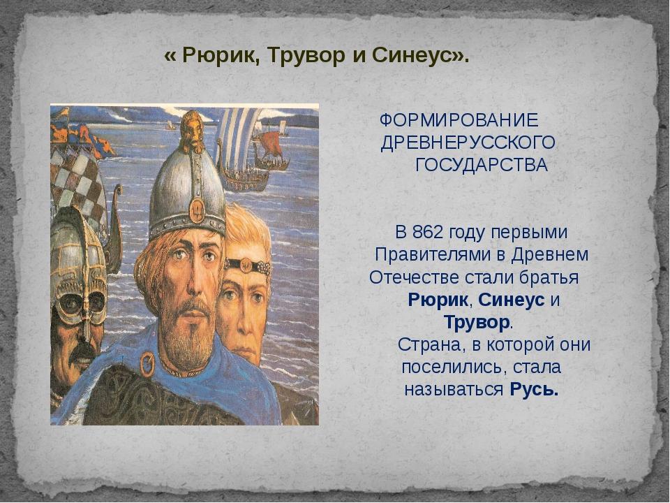 « Рюрик, Трувор и Синеус». ФОРМИРОВАНИЕ ДРЕВНЕРУССКОГО ГОСУДАРСТВА В 862 году...