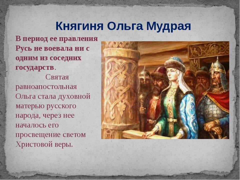 Княгиня Ольга Мудрая В период ее правления Русь не воевала ни с одним из сосе...