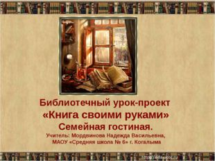 Библиотечный урок-проект «Книга своими руками» Семейная гостиная. Учитель: Мо