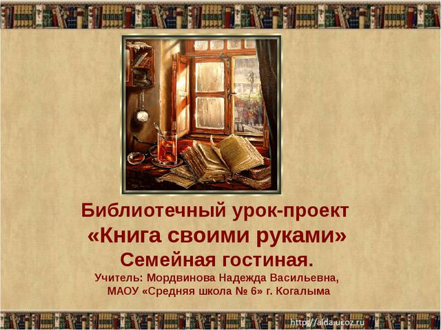 Библиотечный урок-проект «Книга своими руками» Семейная гостиная. Учитель: Мо...