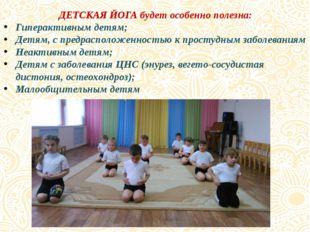 ДЕТСКАЯ ЙОГА будет особенно полезна: Гиперактивным детям; Детям, с предраспол