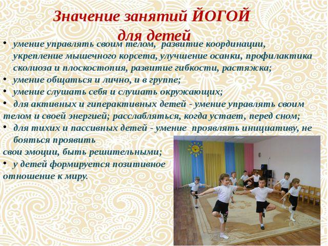 Значение занятий ЙОГОЙ для детей умение управлять своим телом, развитие коорд...