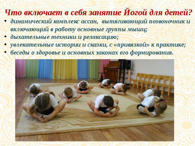 Что включает в себя занятие Йогой для детей? динамический комплекс ассан, выт...