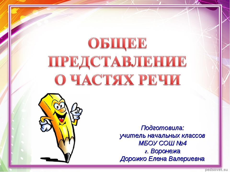 Подготовила: учитель начальных классов МБОУ СОШ №4 г. Воронежа Дорожко Елена...