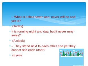 – What is it that never was, never will be and yet is? (Today) It is running