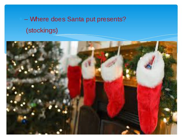 – Where does Santa put presents? (stockings)