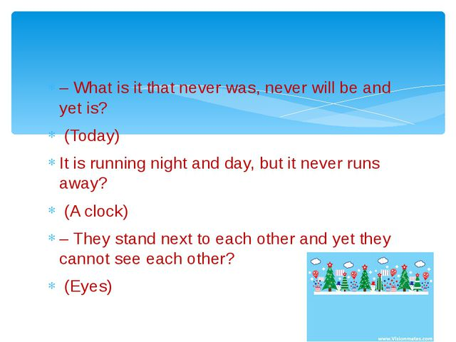 – What is it that never was, never will be and yet is? (Today) It is running...