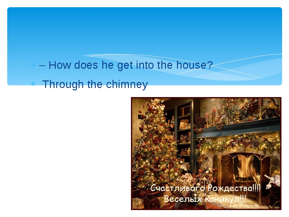 – How does he get into the house? Through the chimney