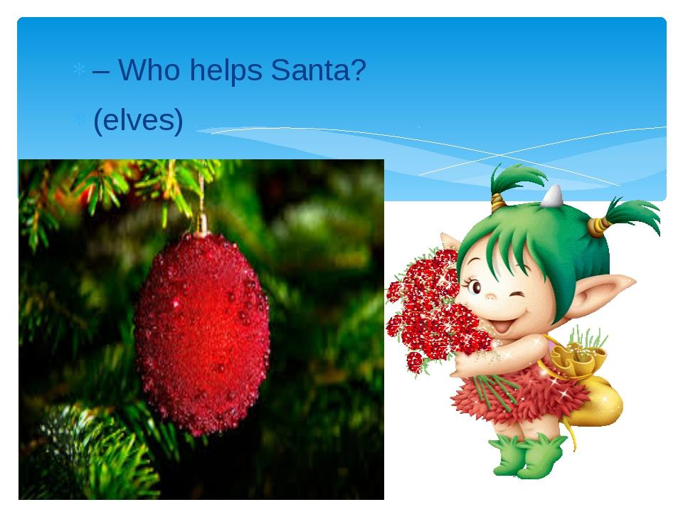 – Who helps Santa? (elves)