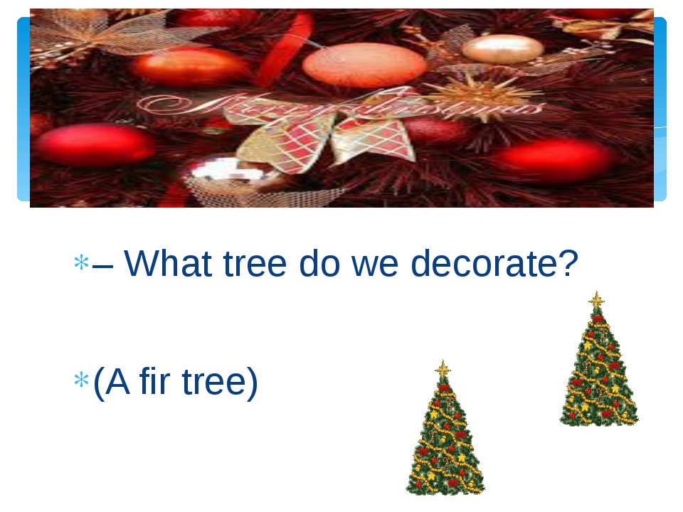 – What tree do we decorate? (A fir tree)