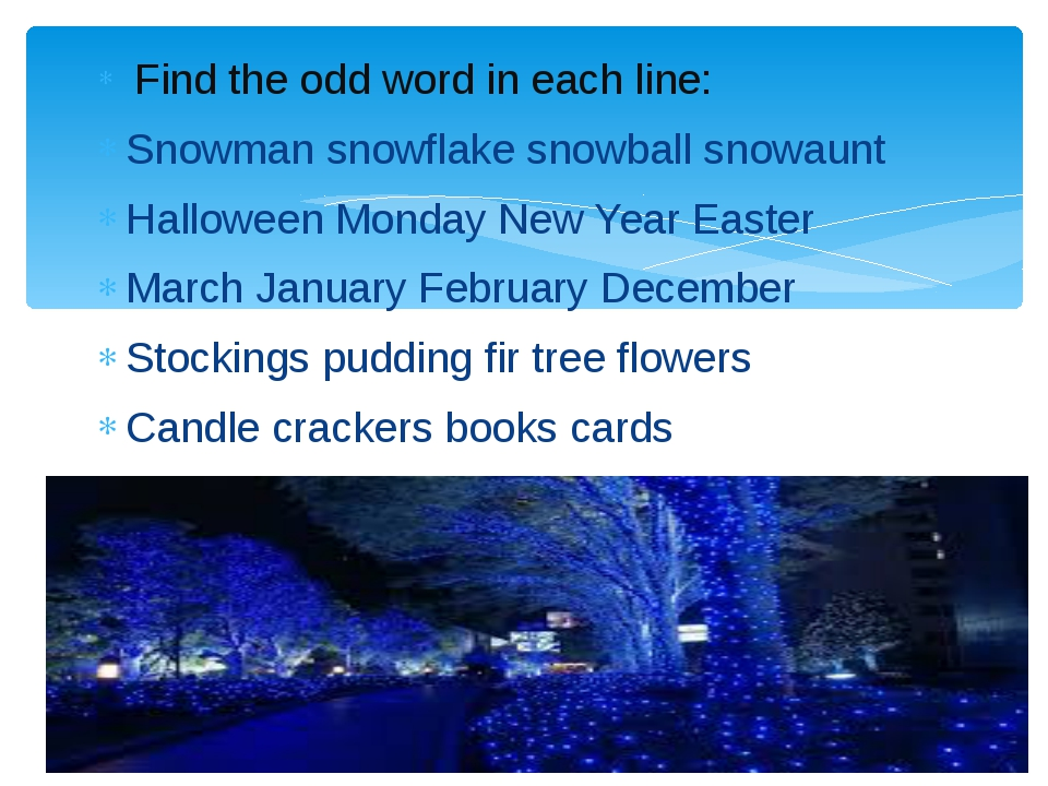 Find the odd word in each line: Snowman snowflake snowball snowaunt Hallowee...