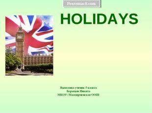 Выполнил ученик 5 класса Борзецов Никита МКОУ- Малоирменская ООШ HOLIDAYS Pre