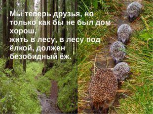 Мы теперь друзья, но только как бы не был дом хорош, жить в лесу, в лесу под