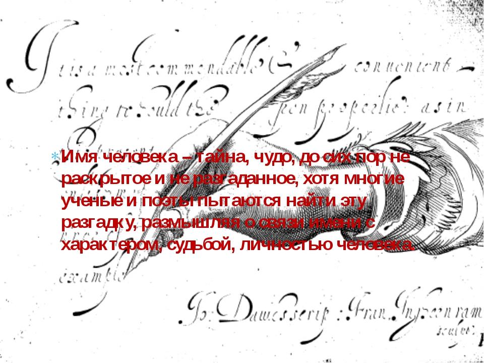Имя человека – тайна, чудо, до сих пор не раскрытое и не разгаданное, хотя мн...