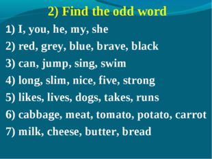 2) Find the odd word 1) I, you, he, my, she 2) red, grey, blue, brave, black