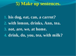 5) Make up sentences. his dog, eat, can, a carrot? with lemon, drinks, Ann, t