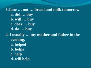 3.Jane … not … bread and milk tomorrow. a. did … buy b. will … buy c. does …