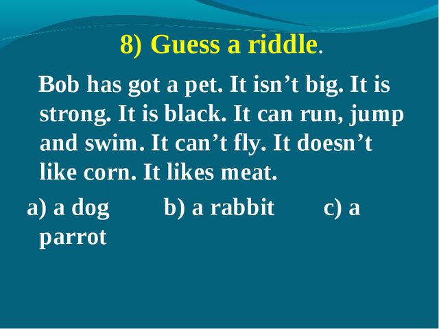 8) Guess a riddle. Bob has got a pet. It isn't big. It is strong. It is black...