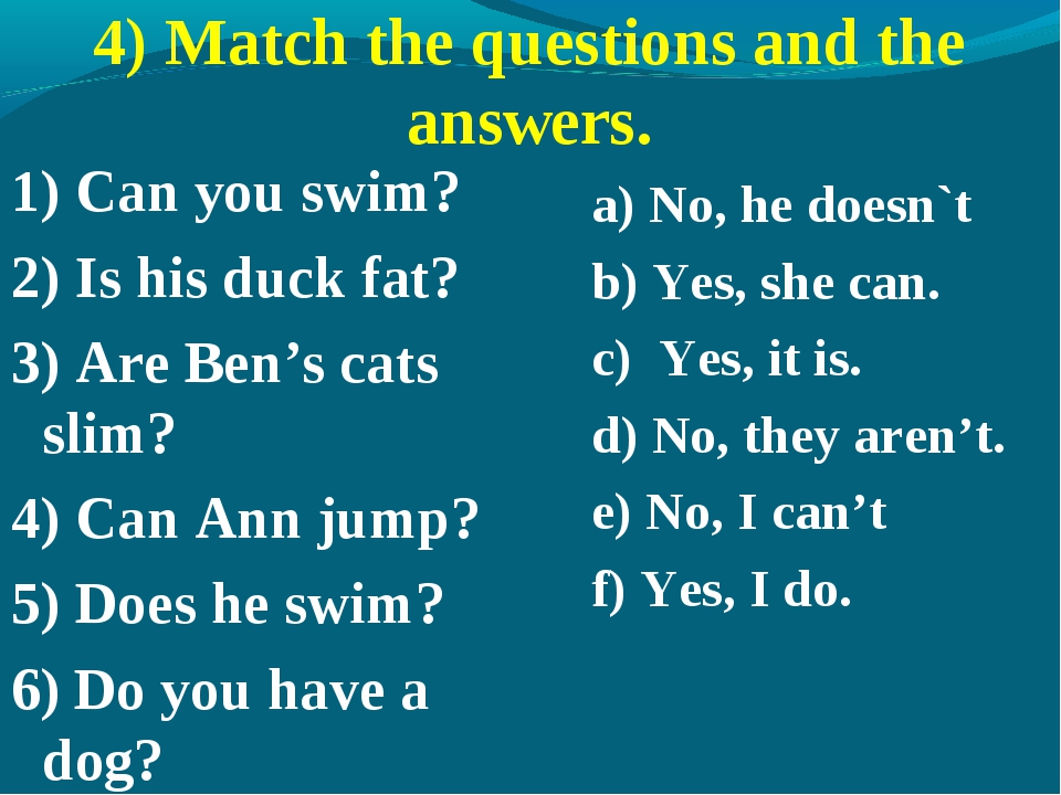 4) Match the questions and the answers. 1) Can you swim? 2) Is his duck fat?...