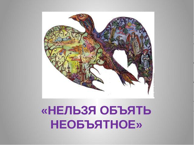 «НЕЛЬЗЯ ОБЪЯТЬ НЕОБЪЯТНОЕ»
